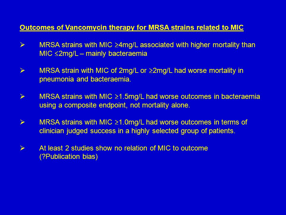 Outcomes of Vancomycin therapy for MRSA strains related to MIC  MRSA strains with MIC  4mg/L associated with higher mortality than MIC  2mg/L – mainly bacteraemia  MRSA strain with MIC of 2mg/L or  2mg/L had worse mortality in pneumonia and bacteraemia.