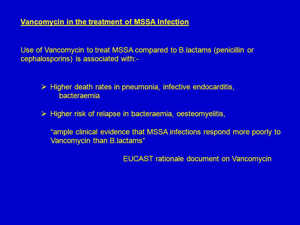 Vancomycin in the treatment of MSSA Infection Use of Vancomycin to treat MSSA compared to B.lactams (penicillin or cephalosporins) is associated with:-  Higher death rates in pneumonia, infective endocarditis, bacteraemia  Higher risk of relapse in bacteraemia, oesteomyelitis, ample clinical evidence that MSSA infections respond more poorly to Vancomycin than B.lactams EUCAST rationale document on Vancomycin