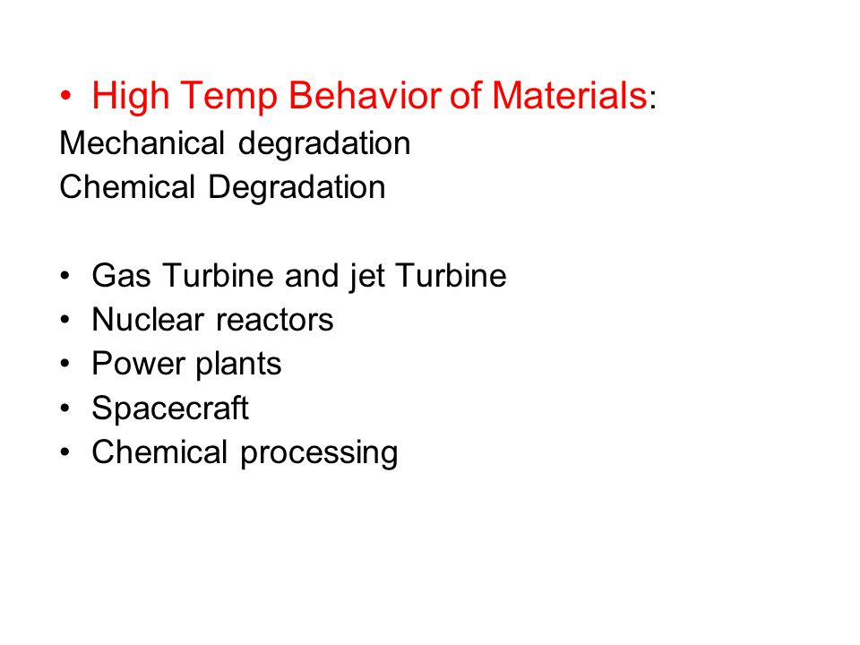 High Temp Behavior of Materials : Mechanical degradation Chemical Degradation Gas Turbine and jet Turbine Nuclear reactors Power plants Spacecraft Chemical processing