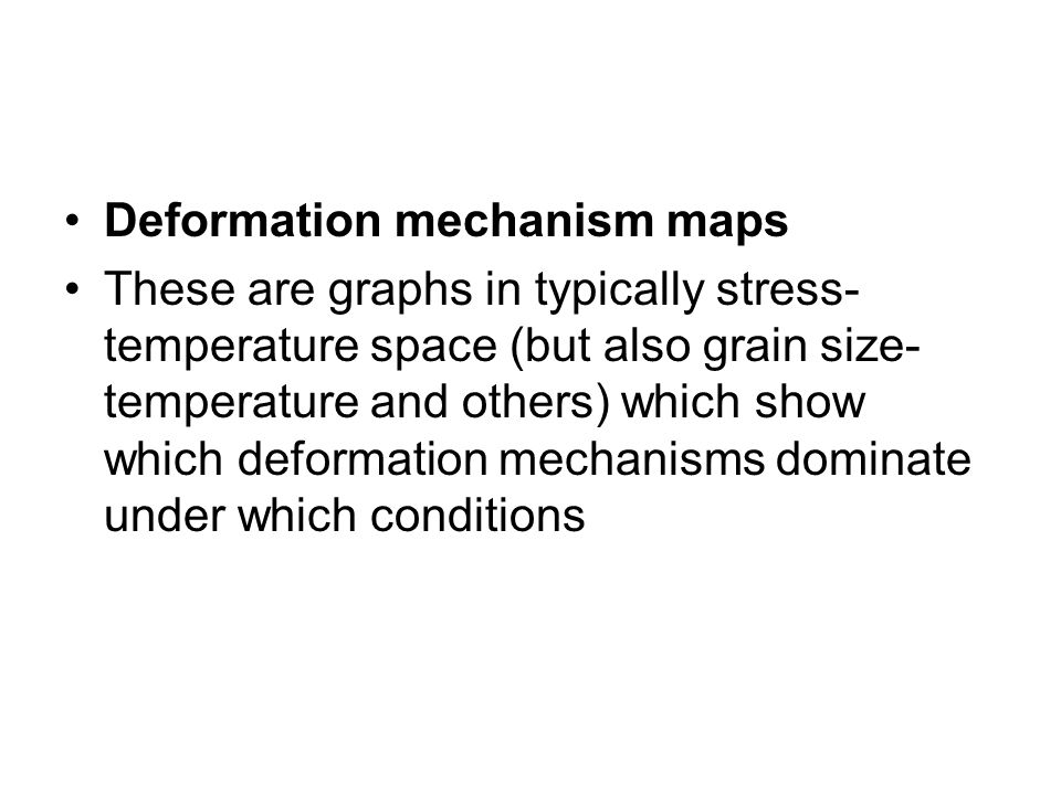 Deformation mechanism maps These are graphs in typically stress- temperature space (but also grain size- temperature and others) which show which deformation mechanisms dominate under which conditions