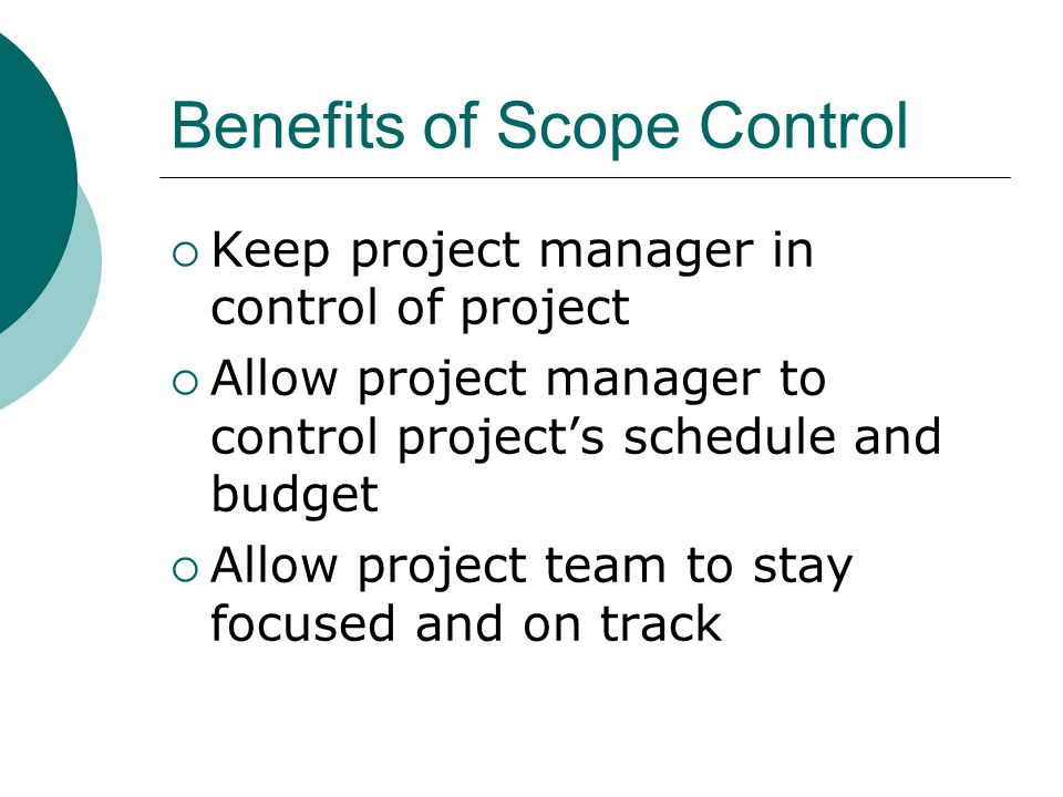 Benefits of Scope Control  Keep project manager in control of project  Allow project manager to control project's schedule and budget  Allow projec