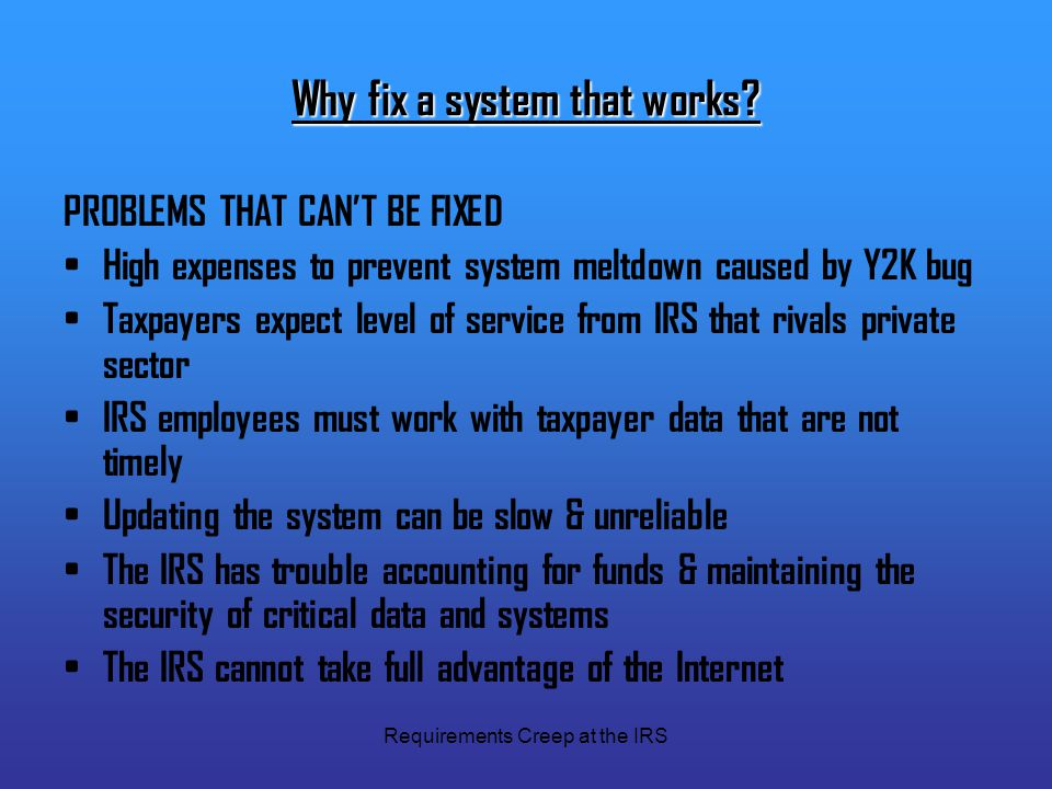 Requirements Creep at the IRS Why fix a system that works? PROBLEMS THAT CAN'T BE FIXED High expenses to prevent system meltdown caused by Y2K bug Tax