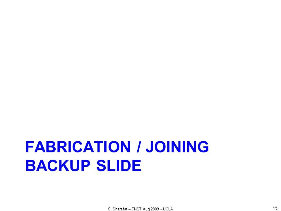 FABRICATION / JOINING BACKUP SLIDE 15 S. Sharafat – FNST Aug 2009 - UCLA