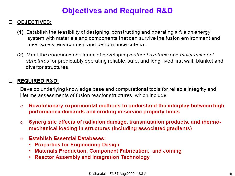 Objectives and Required R&D 5  OBJECTIVES: (1) Establish the feasibility of designing, constructing and operating a fusion energy system with materials and components that can survive the fusion environment and meet safety, environment and performance criteria.