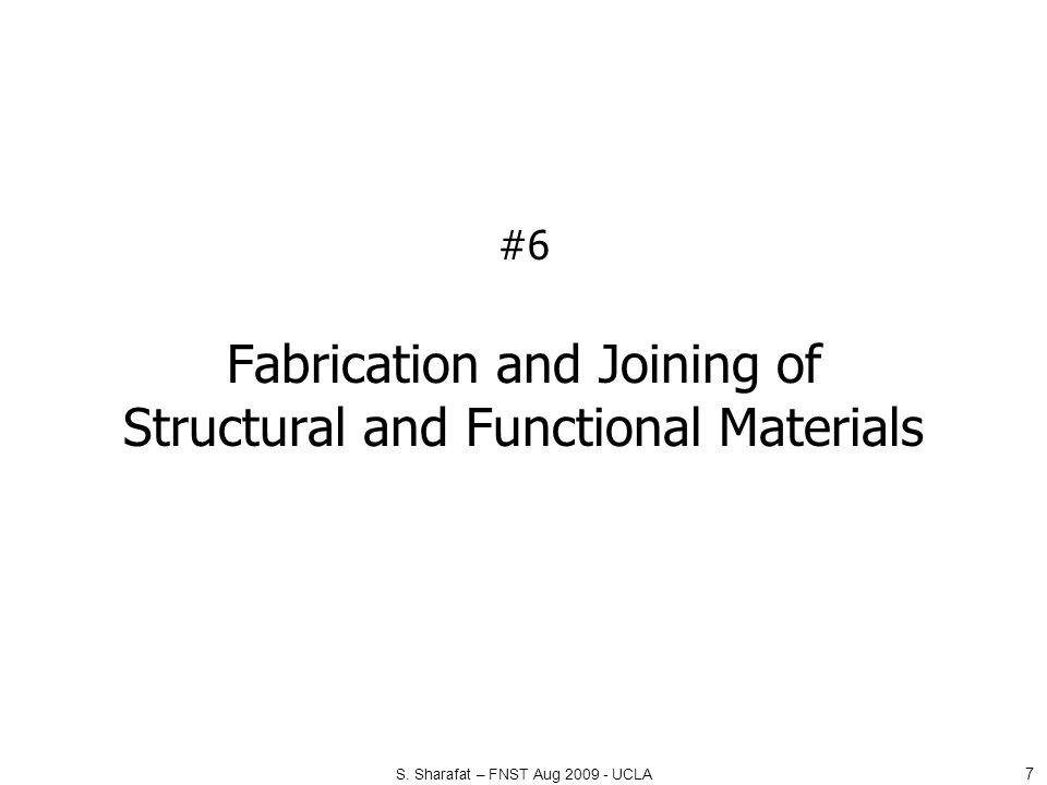 #6 Fabrication and Joining of Structural and Functional Materials 7 S. Sharafat – FNST Aug 2009 - UCLA
