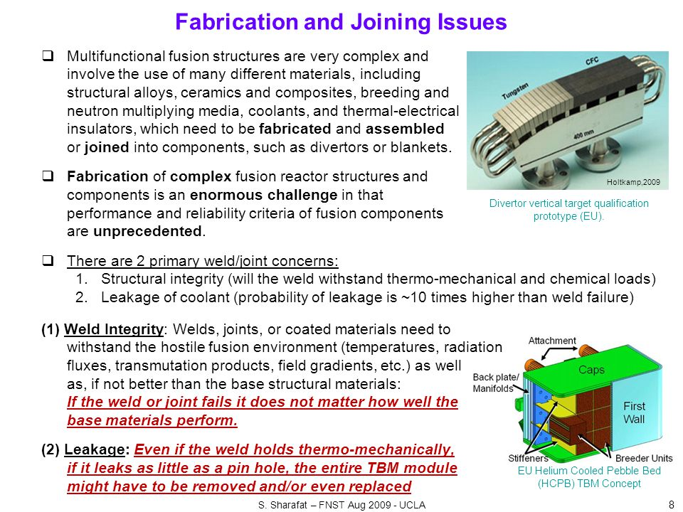 Fabrication and Joining Issues 8  Multifunctional fusion structures are very complex and involve the use of many different materials, including structural alloys, ceramics and composites, breeding and neutron multiplying media, coolants, and thermal-electrical insulators, which need to be fabricated and assembled or joined into components, such as divertors or blankets.