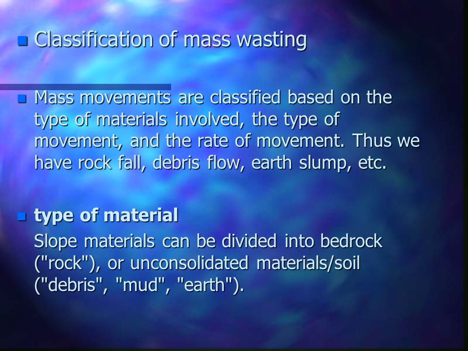 n Classification of mass wasting n Mass movements are classified based on the type of materials involved, the type of movement, and the rate of moveme