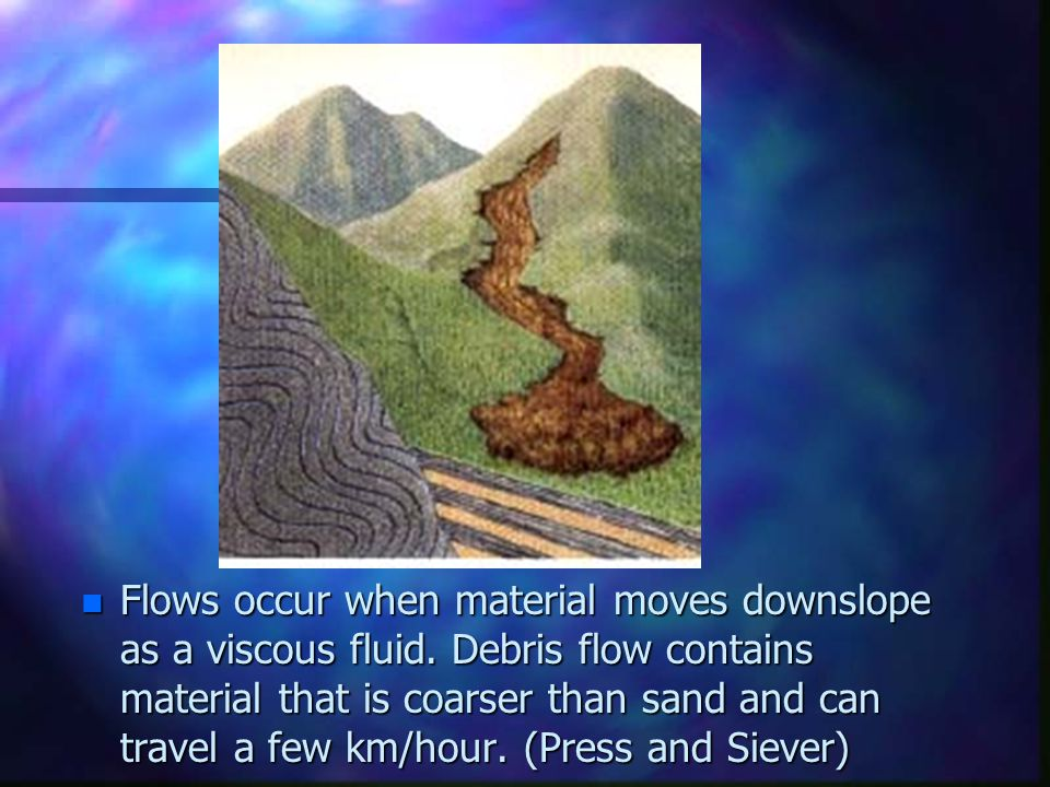 n Flows occur when material moves downslope as a viscous fluid. Debris flow contains material that is coarser than sand and can travel a few km/hour.