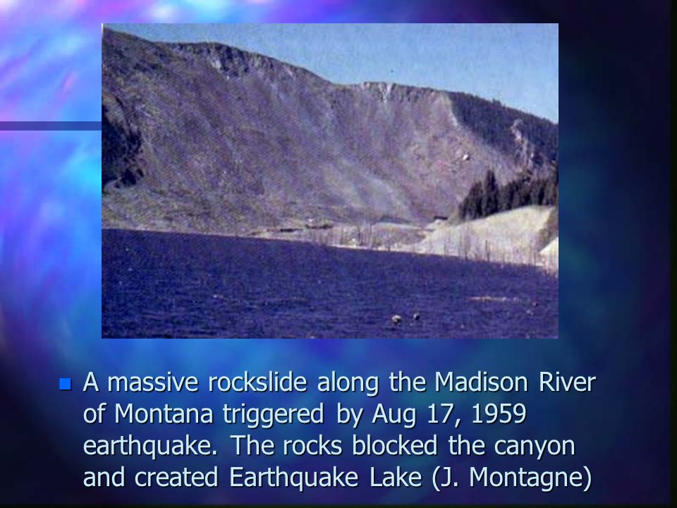 n A massive rockslide along the Madison River of Montana triggered by Aug 17, 1959 earthquake. The rocks blocked the canyon and created Earthquake Lak