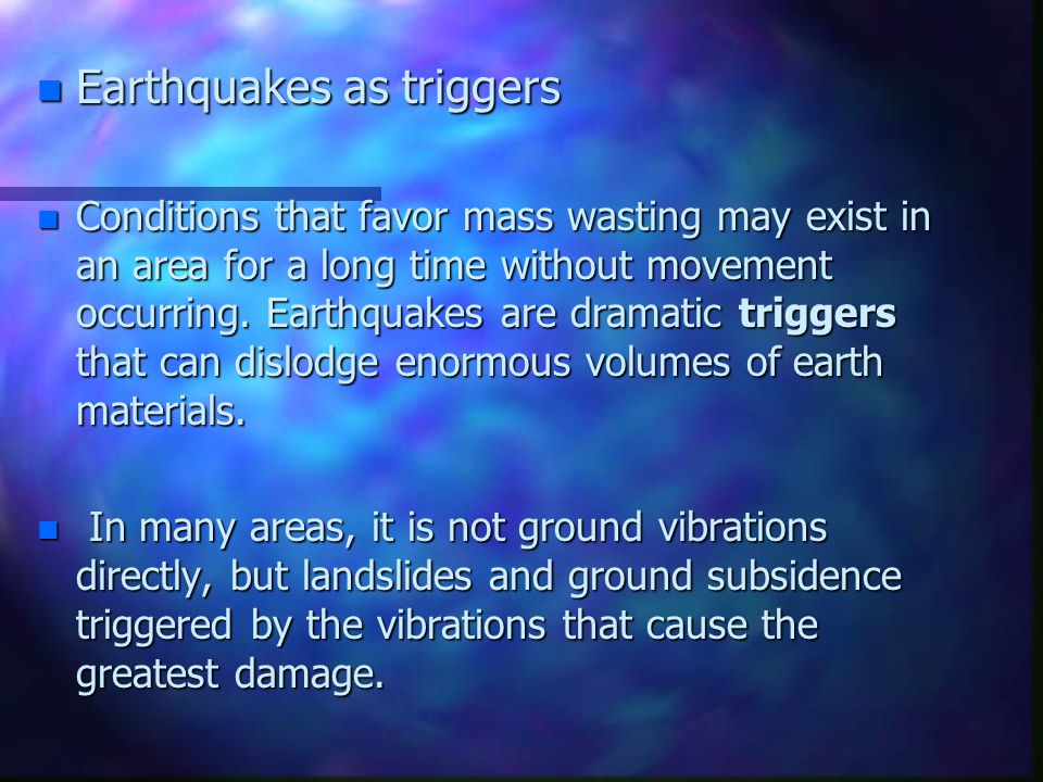 n Earthquakes as triggers n Conditions that favor mass wasting may exist in an area for a long time without movement occurring. Earthquakes are dramat