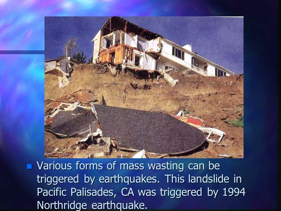 n Various forms of mass wasting can be triggered by earthquakes. This landslide in Pacific Palisades, CA was triggered by 1994 Northridge earthquake.