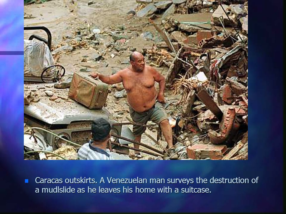 n Caracas outskirts. A Venezuelan man surveys the destruction of a mudlslide as he leaves his home with a suitcase.
