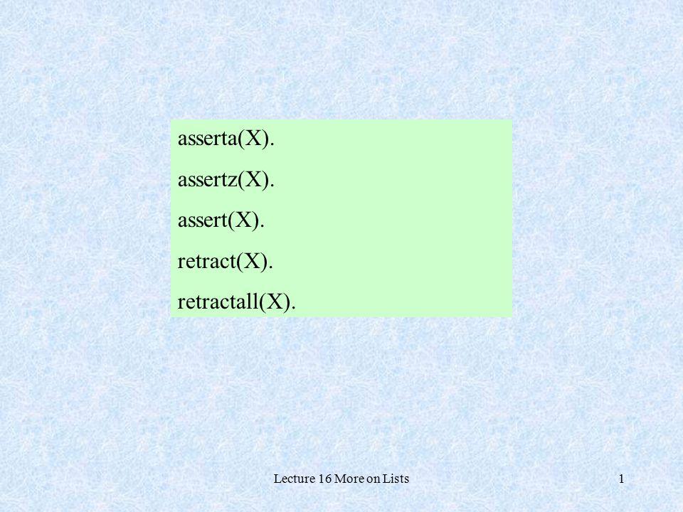 Lecture 16 More on Lists1 asserta(X). assertz(X). assert(X). retract(X). retractall(X).