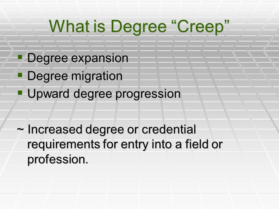 What is Degree Creep  Degree expansion  Degree migration  Upward degree progression ~ Increased degree or credential requirements for entry into a field or profession.