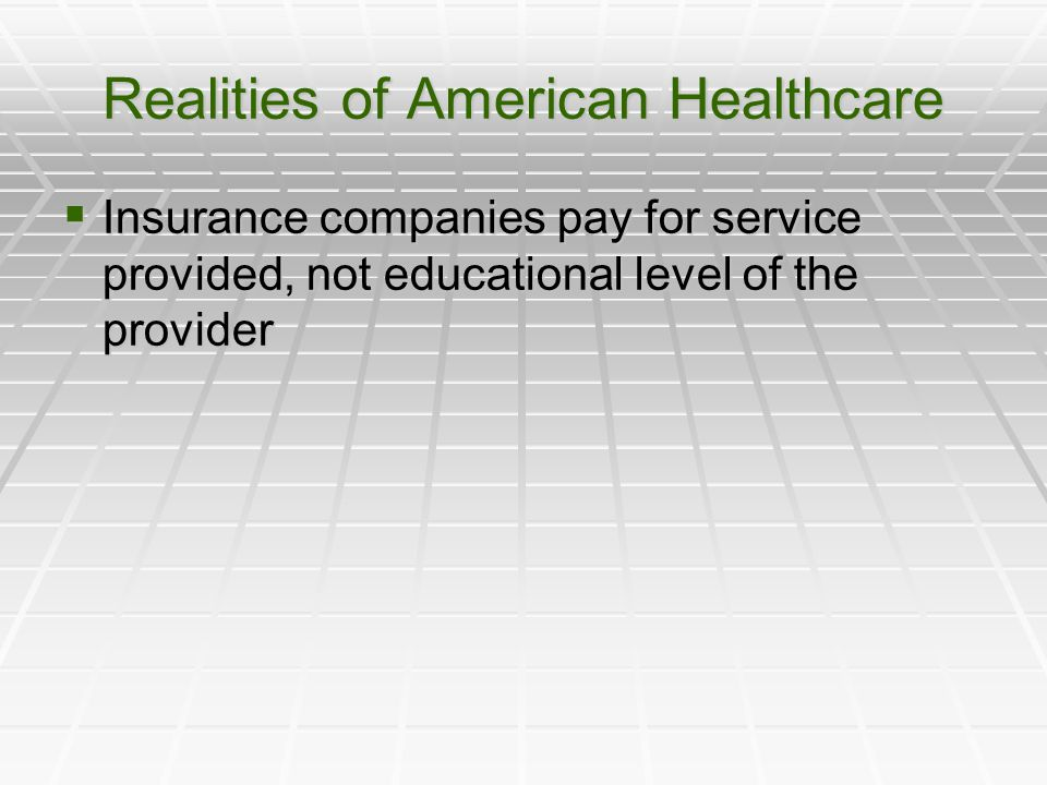Realities of American Healthcare  Insurance companies pay for service provided, not educational level of the provider