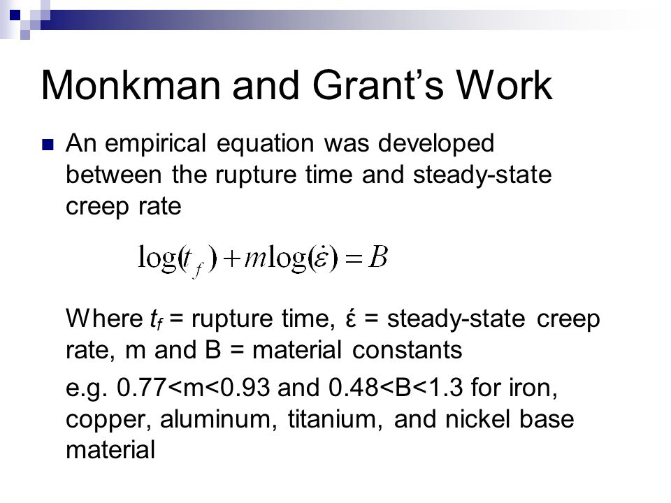 Monkman and Grant's Work An empirical equation was developed between the rupture time and steady-state creep rate Where t f = rupture time, έ = steady-state creep rate, m and B = material constants e.g.