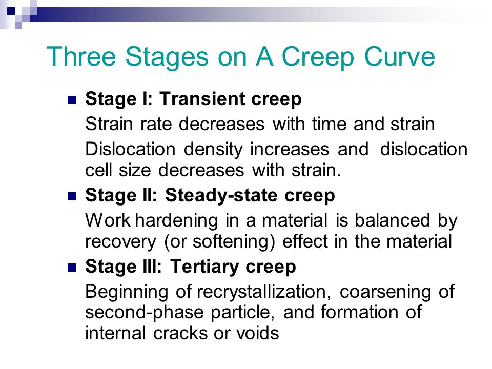 Three Stages on A Creep Curve Stage I: Transient creep Strain rate decreases with time and strain Dislocation density increases and dislocation cell size decreases with strain.