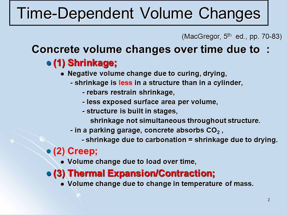 2 Time-Dependent Volume Changes Concrete volume changes over time due to : (1) Shrinkage; (1) Shrinkage; Negative volume change due to curing, drying, Negative volume change due to curing, drying, - shrinkage is in a structure than in a cylinder, - shrinkage is less in a structure than in a cylinder, - rebars restrain shrinkage, - rebars restrain shrinkage, - less exposed surface area per volume, - less exposed surface area per volume, - structure is built in stages, - structure is built in stages, shrinkage not simultaneous throughout structure.