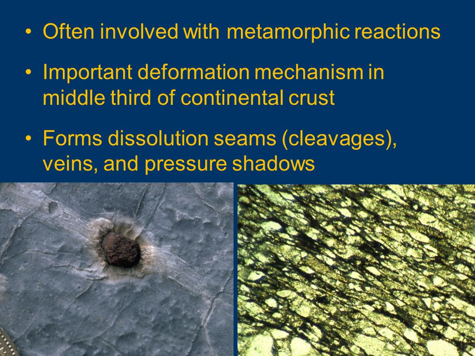 Often involved with metamorphic reactions Important deformation mechanism in middle third of continental crust Forms dissolution seams (cleavages), veins, and pressure shadows