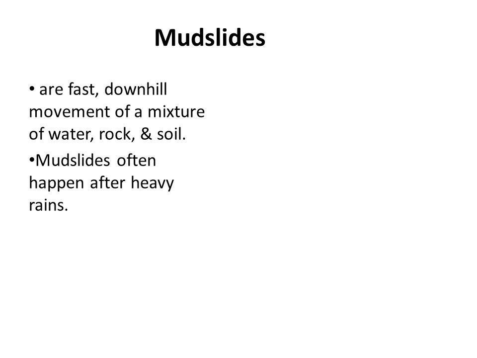 Mudslides are fast, downhill movement of a mixture of water, rock, & soil. Mudslides often happen after heavy rains.