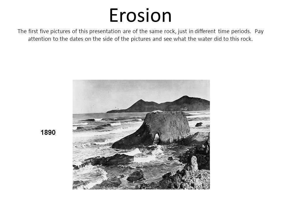 Erosion The first five pictures of this presentation are of the same rock, just in different time periods. Pay attention to the dates on the side of t