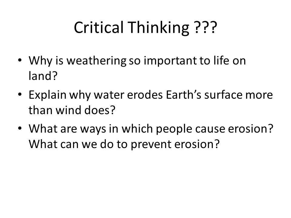 Critical Thinking ??? Why is weathering so important to life on land? Explain why water erodes Earth's surface more than wind does? What are ways in w