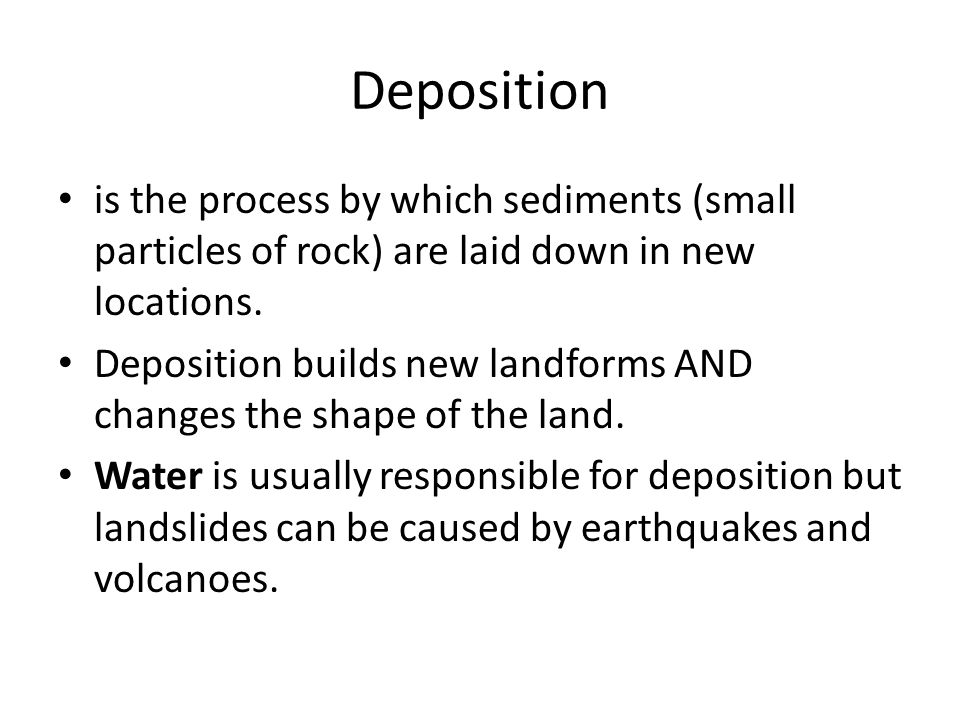 Deposition is the process by which sediments (small particles of rock) are laid down in new locations. Deposition builds new landforms AND changes the