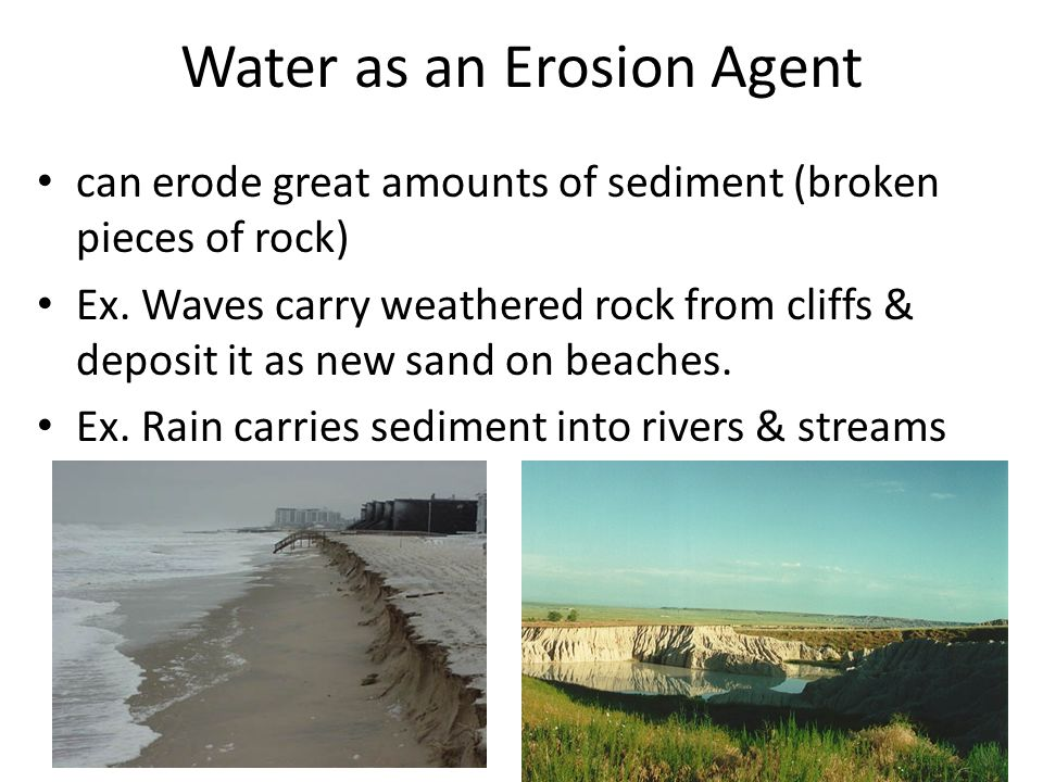 Water as an Erosion Agent can erode great amounts of sediment (broken pieces of rock) Ex. Waves carry weathered rock from cliffs & deposit it as new s