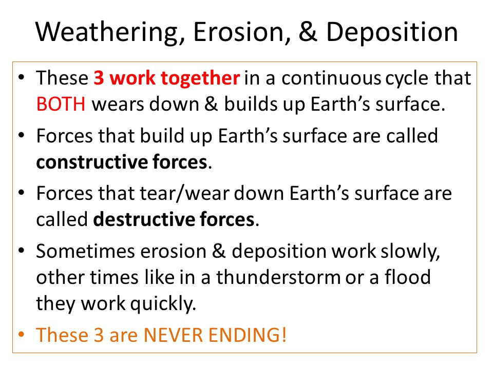 Weathering, Erosion, & Deposition These 3 work together in a continuous cycle that BOTH wears down & builds up Earth's surface. Forces that build up E