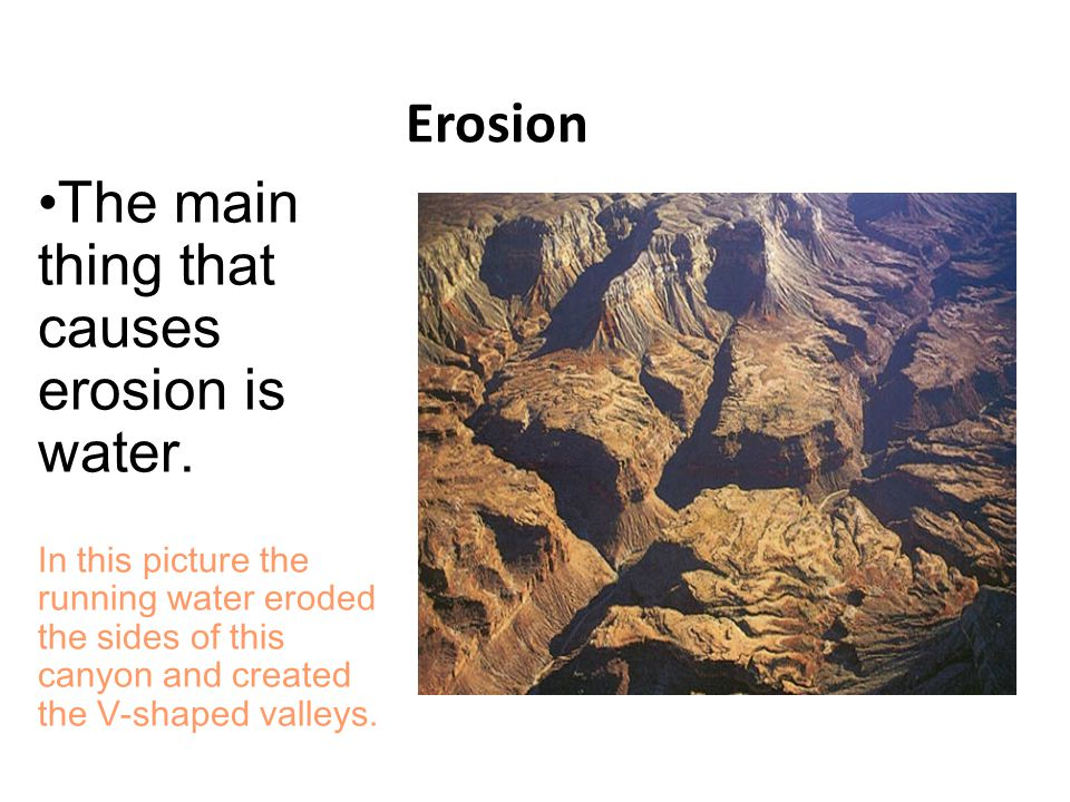 Erosion The main thing that causes erosion is water. In this picture the running water eroded the sides of this canyon and created the V-shaped valley