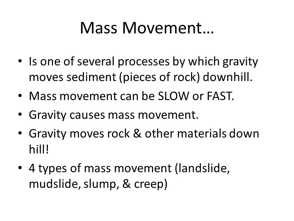 Mass Movement… Is one of several processes by which gravity moves sediment (pieces of rock) downhill. Mass movement can be SLOW or FAST. Gravity cause