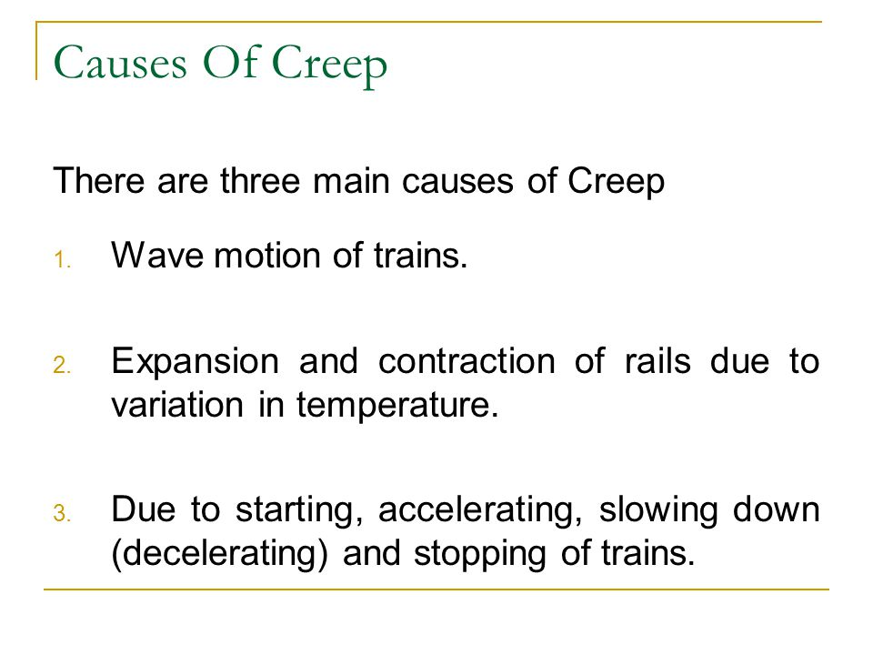 Causes Of Creep There are three main causes of Creep 1. Wave motion of trains. 2. Expansion and contraction of rails due to variation in temperature.