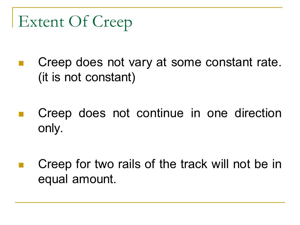 Extent Of Creep Creep does not vary at some constant rate. (it is not constant) Creep does not continue in one direction only. Creep for two rails of