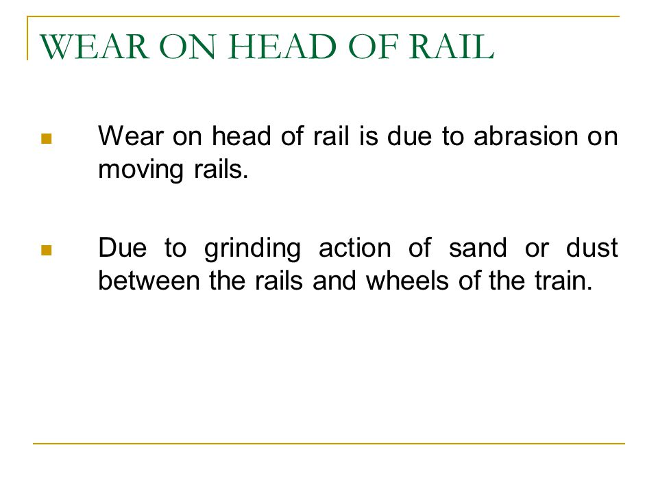 WEAR ON HEAD OF RAIL Wear on head of rail is due to abrasion on moving rails. Due to grinding action of sand or dust between the rails and wheels of t
