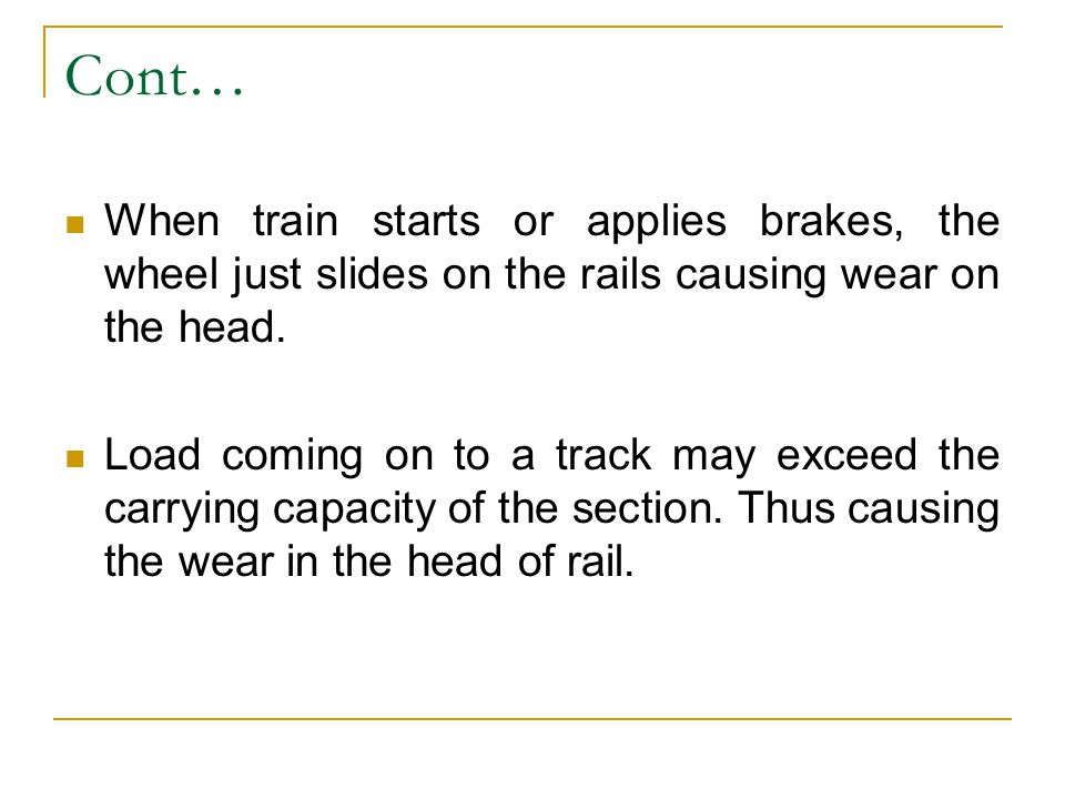 Cont… When train starts or applies brakes, the wheel just slides on the rails causing wear on the head. Load coming on to a track may exceed the carry