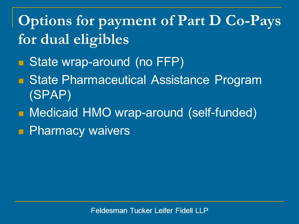 Feldesman Tucker Leifer Fidell LLP Options for payment of Part D Co-Pays for dual eligibles State wrap-around (no FFP) State Pharmaceutical Assistance Program (SPAP) Medicaid HMO wrap-around (self-funded) Pharmacy waivers