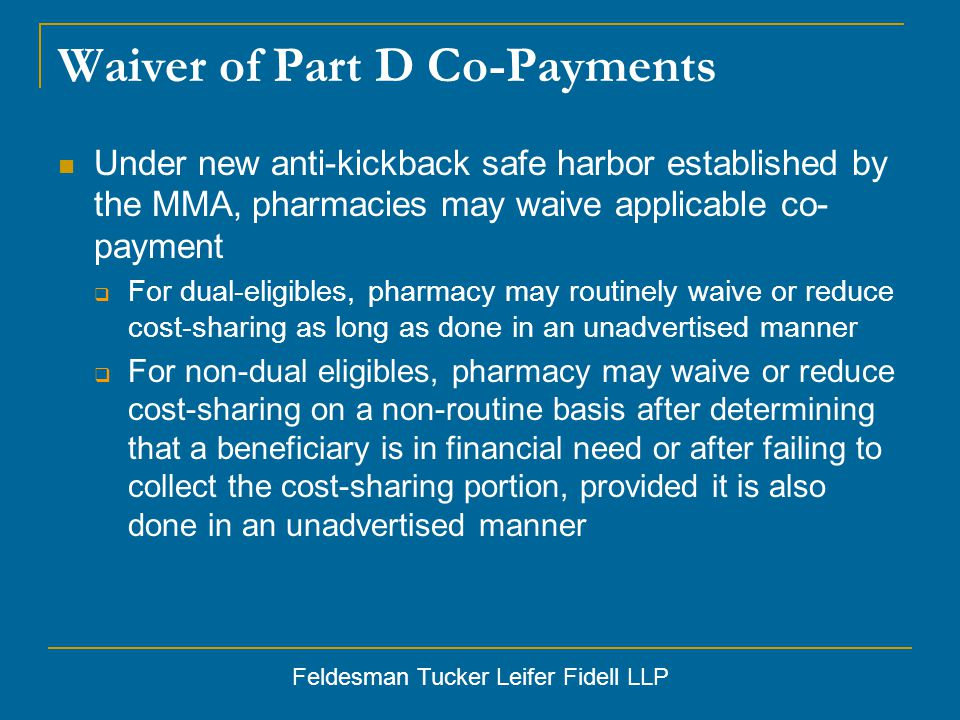 Feldesman Tucker Leifer Fidell LLP Waiver of Part D Co-Payments Under new anti-kickback safe harbor established by the MMA, pharmacies may waive applicable co- payment  For dual-eligibles, pharmacy may routinely waive or reduce cost-sharing as long as done in an unadvertised manner  For non-dual eligibles, pharmacy may waive or reduce cost-sharing on a non-routine basis after determining that a beneficiary is in financial need or after failing to collect the cost-sharing portion, provided it is also done in an unadvertised manner