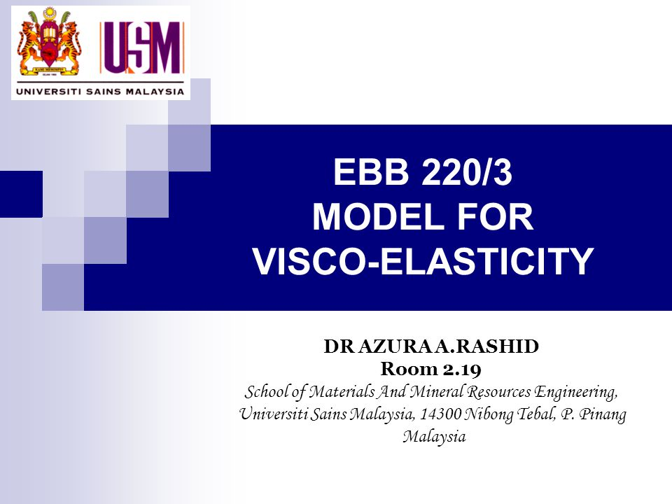 EBB 220/3 MODEL FOR VISCO-ELASTICITY DR AZURA A.RASHID Room 2.19 School of Materials And Mineral Resources Engineering, Universiti Sains Malaysia, 143