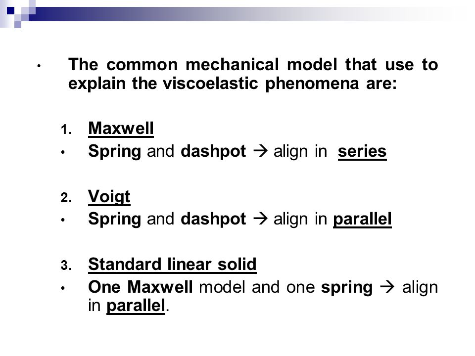 The common mechanical model that use to explain the viscoelastic phenomena are: 1. Maxwell Spring and dashpot  align in series 2. Voigt Spring and da