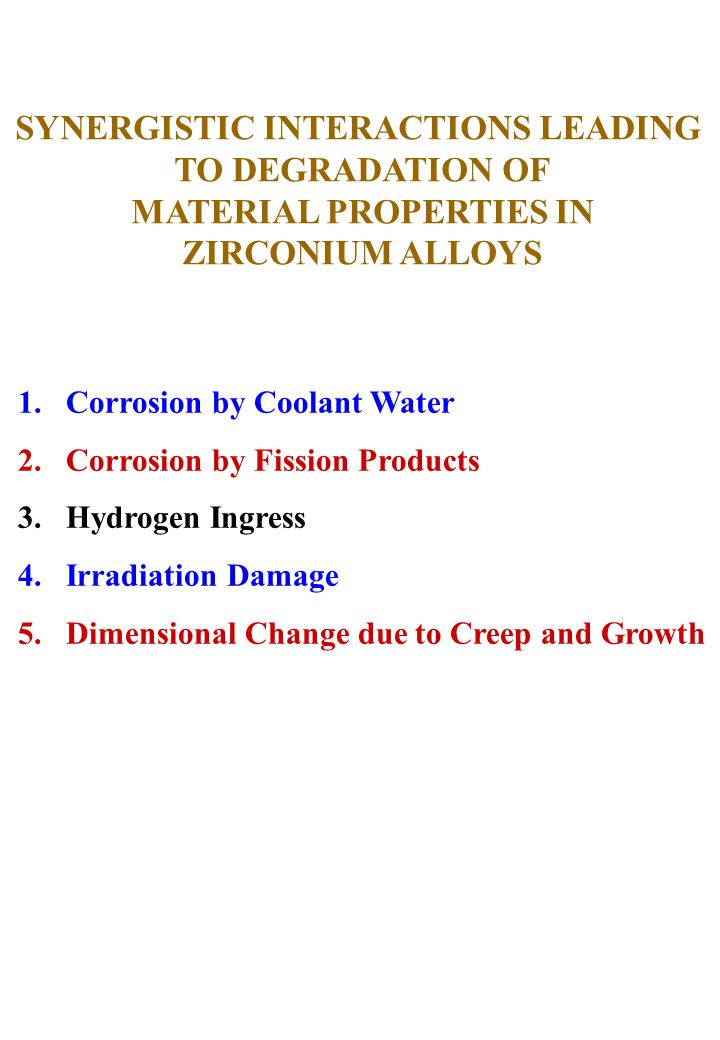 SYNERGISTIC INTERACTIONS LEADING TO DEGRADATION OF MATERIAL PROPERTIES IN ZIRCONIUM ALLOYS 1.Corrosion by Coolant Water 2.Corrosion by Fission Products 3.Hydrogen Ingress 4.Irradiation Damage 5.Dimensional Change due to Creep and Growth