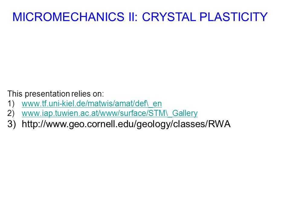 This presentation relies on: 1)www.tf.uni-kiel.de/matwis/amat/def\_enwww.tf.uni-kiel.de/matwis/amat/def\_en 2)www.iap.tuwien.ac.at/www/surface/STM\_Gallerywww.iap.tuwien.ac.at/www/surface/STM\_Gallery 3)http://www.geo.cornell.edu/geology/classes/RWA MICROMECHANICS II: CRYSTAL PLASTICITY
