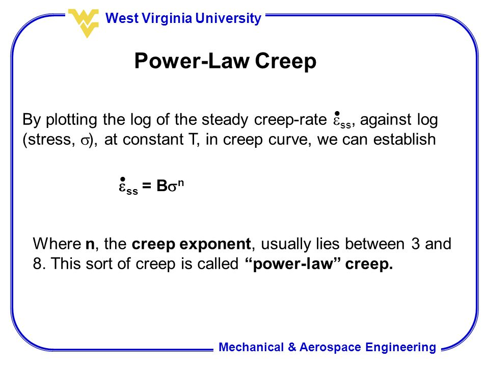 Mechanical & Aerospace Engineering West Virginia University Power-Law Creep By plotting the log of the steady creep-rate  ss, against log (stress, 