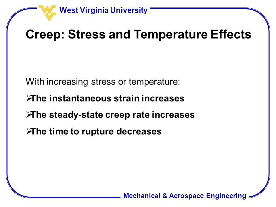 Mechanical & Aerospace Engineering West Virginia University Creep: Stress and Temperature Effects With increasing stress or temperature:  The instant