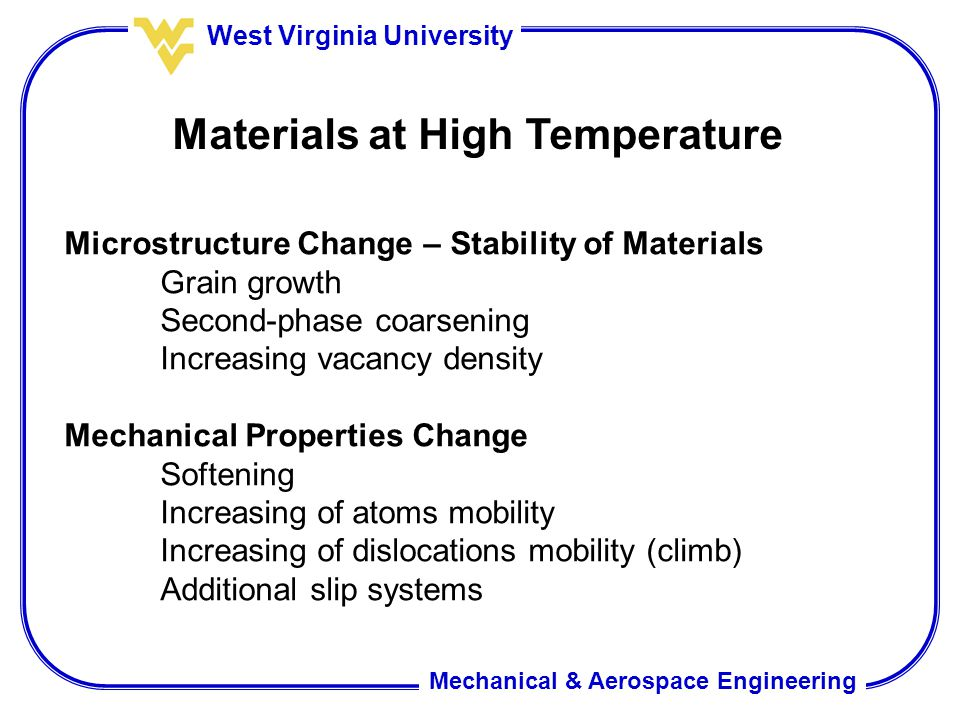 Mechanical & Aerospace Engineering West Virginia University Materials at High Temperature Microstructure Change – Stability of Materials Grain growth Second-phase coarsening Increasing vacancy density Mechanical Properties Change Softening Increasing of atoms mobility Increasing of dislocations mobility (climb) Additional slip systems