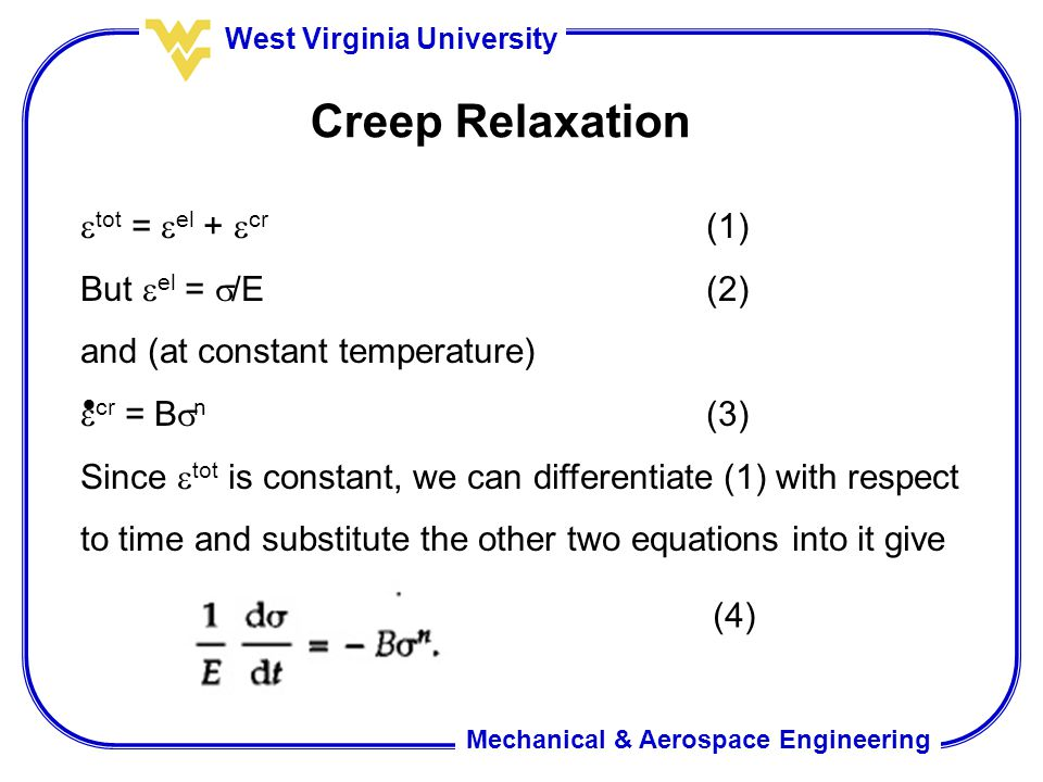Mechanical & Aerospace Engineering West Virginia University Creep Relaxation  tot =  el +  cr (1) But  el =  /E(2) and (at constant temperature)  cr = B  n (3) Since  tot is constant, we can differentiate (1) with respect to time and substitute the other two equations into it give  (4)