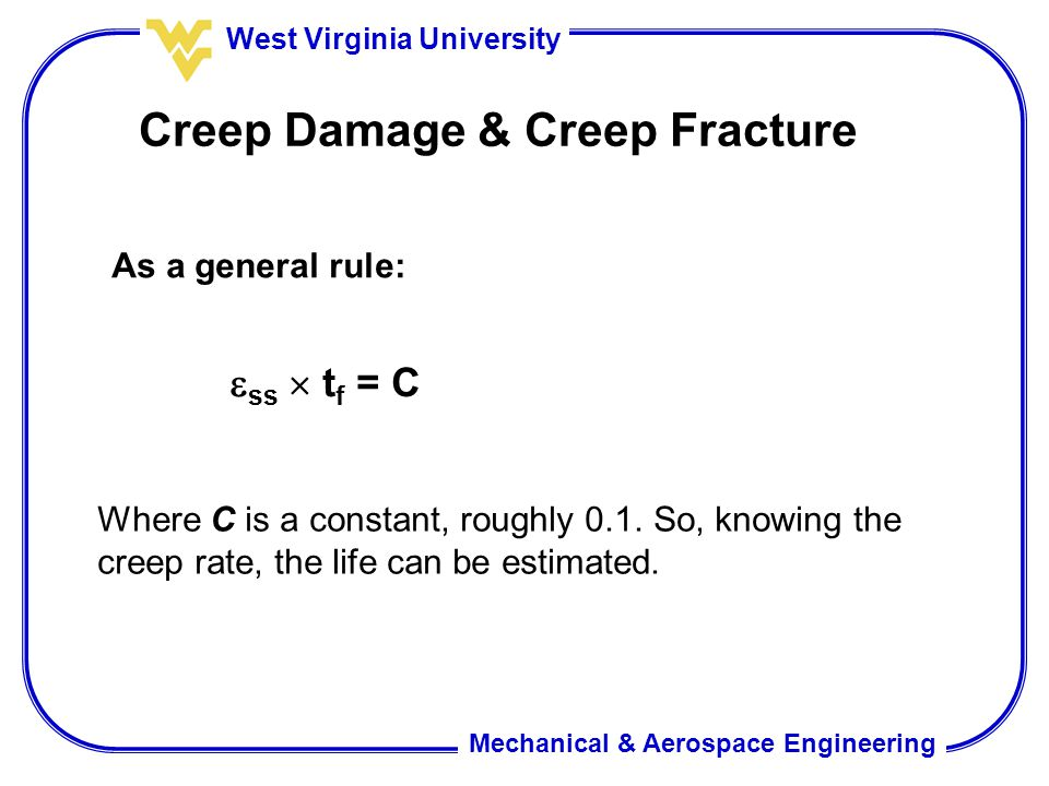 Mechanical & Aerospace Engineering West Virginia University Creep Damage & Creep Fracture As a general rule:  ss  t f = C Where C is a constant, roughly 0.1.