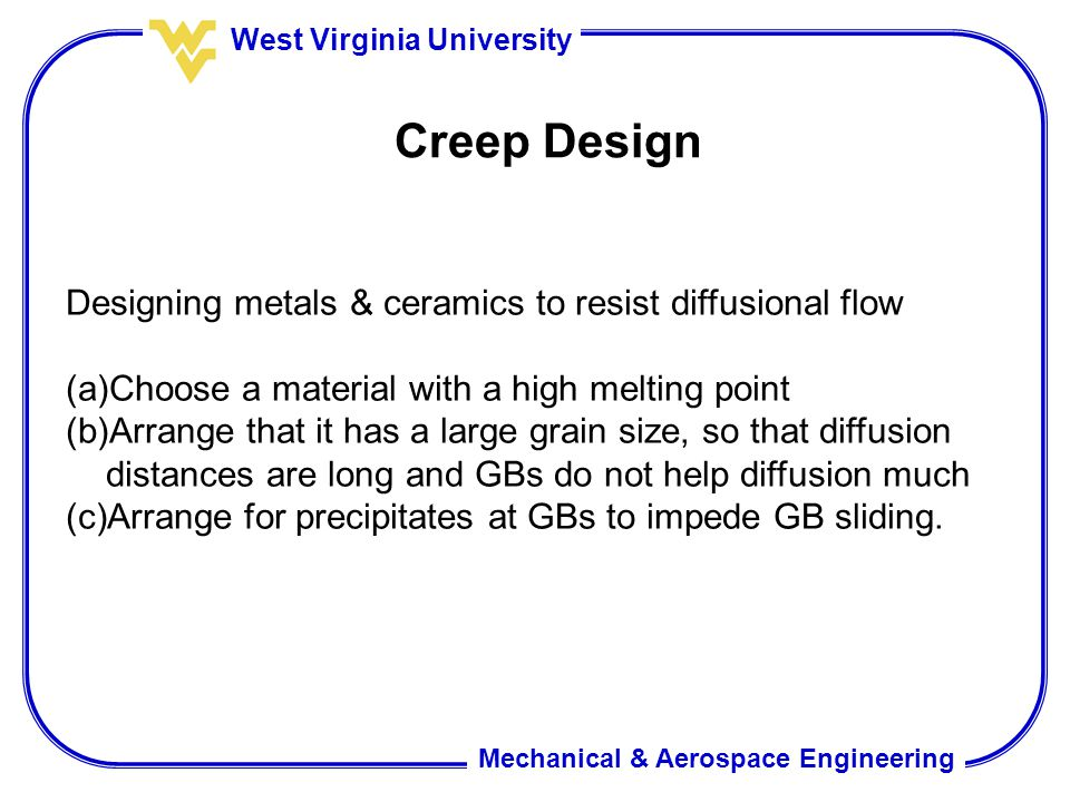 Mechanical & Aerospace Engineering West Virginia University Creep Design Designing metals & ceramics to resist diffusional flow (a)Choose a material with a high melting point (b)Arrange that it has a large grain size, so that diffusion distances are long and GBs do not help diffusion much (c)Arrange for precipitates at GBs to impede GB sliding.