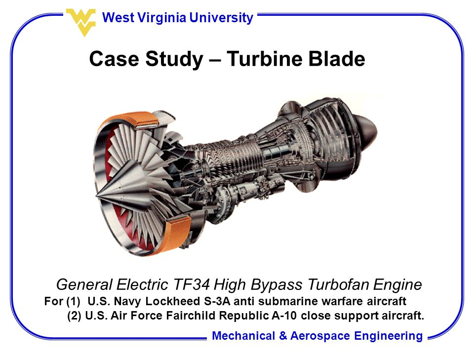 Mechanical & Aerospace Engineering West Virginia University Case Study – Turbine Blade General Electric TF34 High Bypass Turbofan Engine For (1) U.S.