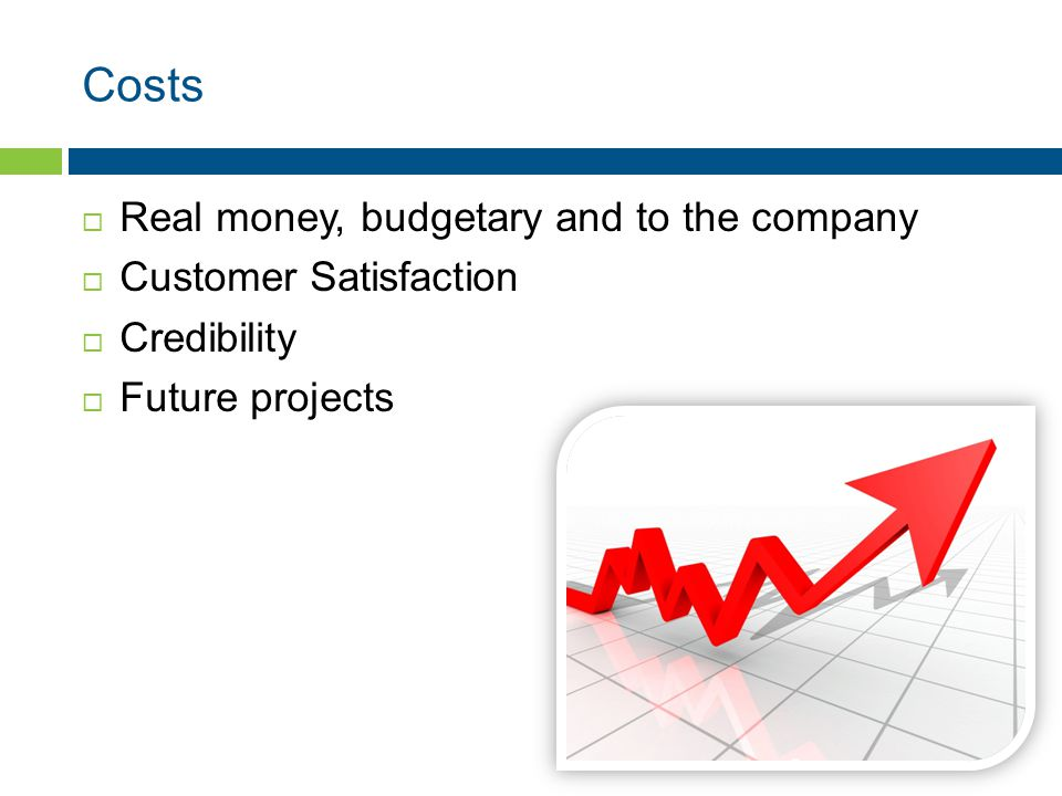 Costs  Real money, budgetary and to the company  Customer Satisfaction  Credibility  Future projects