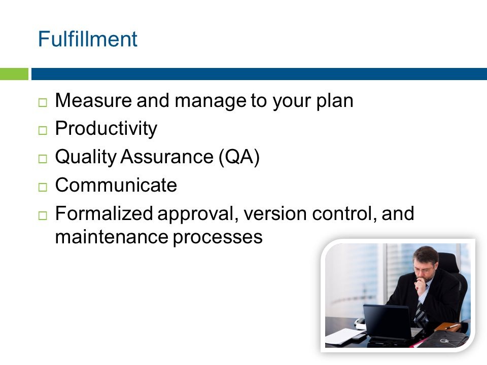 Fulfillment  Measure and manage to your plan  Productivity  Quality Assurance (QA)  Communicate  Formalized approval, version control, and maintenance processes